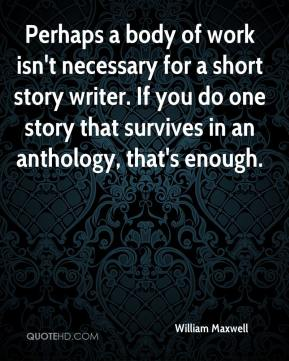 Perhaps a body of work isn't necessary for a short story writer. If you do one story that survives in an anthology, that's enough.