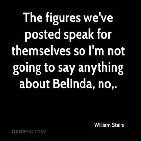 William Stairs  - The figures we've posted speak for themselves so I'm not going to say anything about Belinda, no.