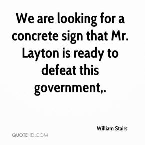William Stairs  - We are looking for a concrete sign that Mr. Layton is ready to defeat this government.