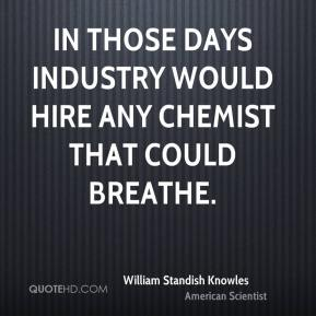William Standish Knowles - In those days industry would hire any chemist that could breathe.