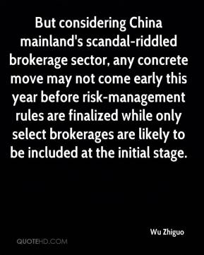 Wu Zhiguo  - But considering China mainland's scandal-riddled brokerage sector, any concrete move may not come early this year before risk-management rules are finalized while only select brokerages are likely to be included at the initial stage.