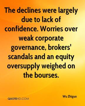 Wu Zhiguo  - The declines were largely due to lack of confidence. Worries over weak corporate governance, brokers' scandals and an equity oversupply weighed on the bourses.
