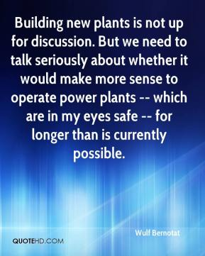 Building new plants is not up for discussion. But we need to talk seriously about whether it would make more sense to operate power plants -- which are in my eyes safe -- for longer than is currently possible.