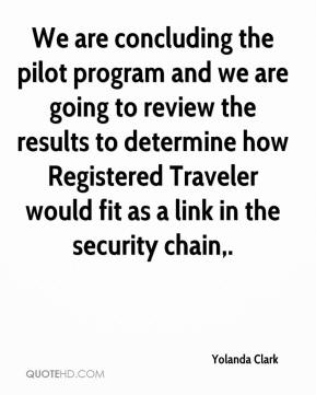 Yolanda Clark  - We are concluding the pilot program and we are going to review the results to determine how Registered Traveler would fit as a link in the security chain.
