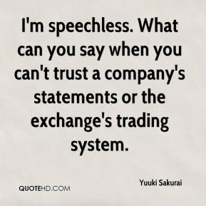 Yuuki Sakurai  - I'm speechless. What can you say when you can't trust a company's statements or the exchange's trading system.