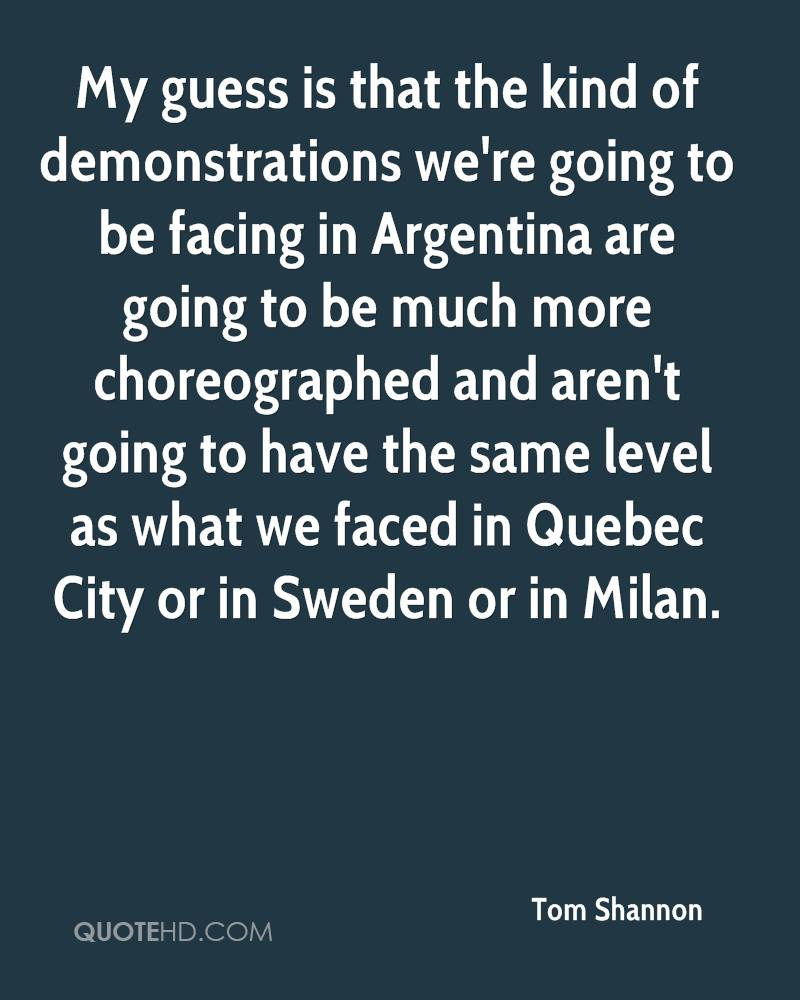 My guess is that the kind of demonstrations we're going to be facing in Argentina are going to be much more choreographed and aren't going to have the same level as what we faced in Quebec City or in Sweden or in Milan.