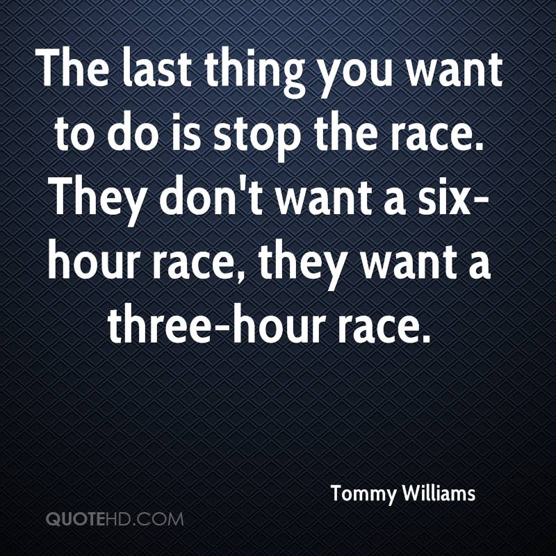 The last thing you want to do is stop the race. They don't want a six-hour race, they want a three-hour race.