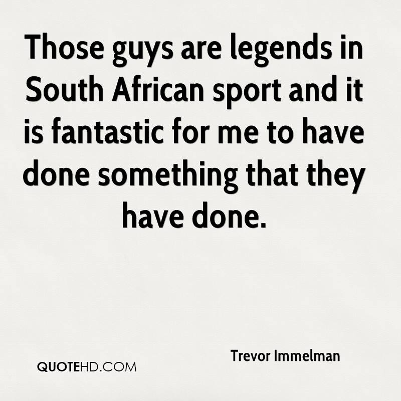 Those guys are legends in South African sport and it is fantastic for me to have done something that they have done.