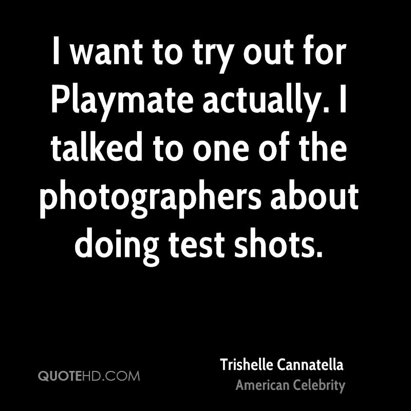 I want to try out for Playmate actually. I talked to one of the photographers about doing test shots.