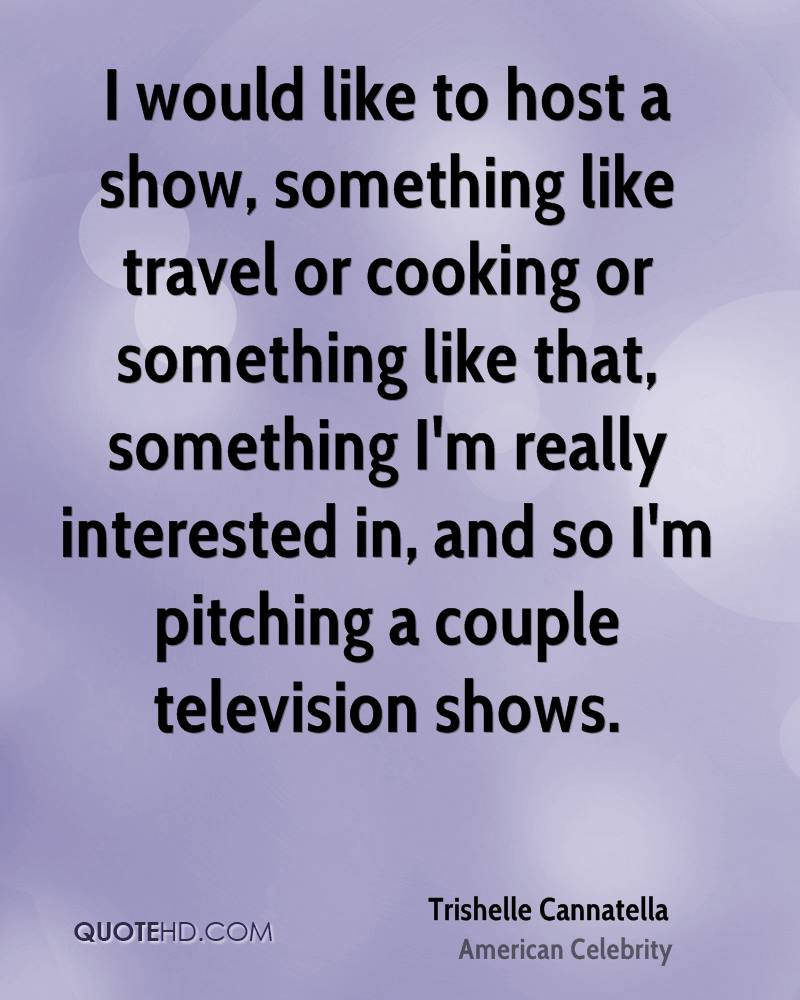 I would like to host a show, something like travel or cooking or something like that, something I'm really interested in, and so I'm pitching a couple television shows.