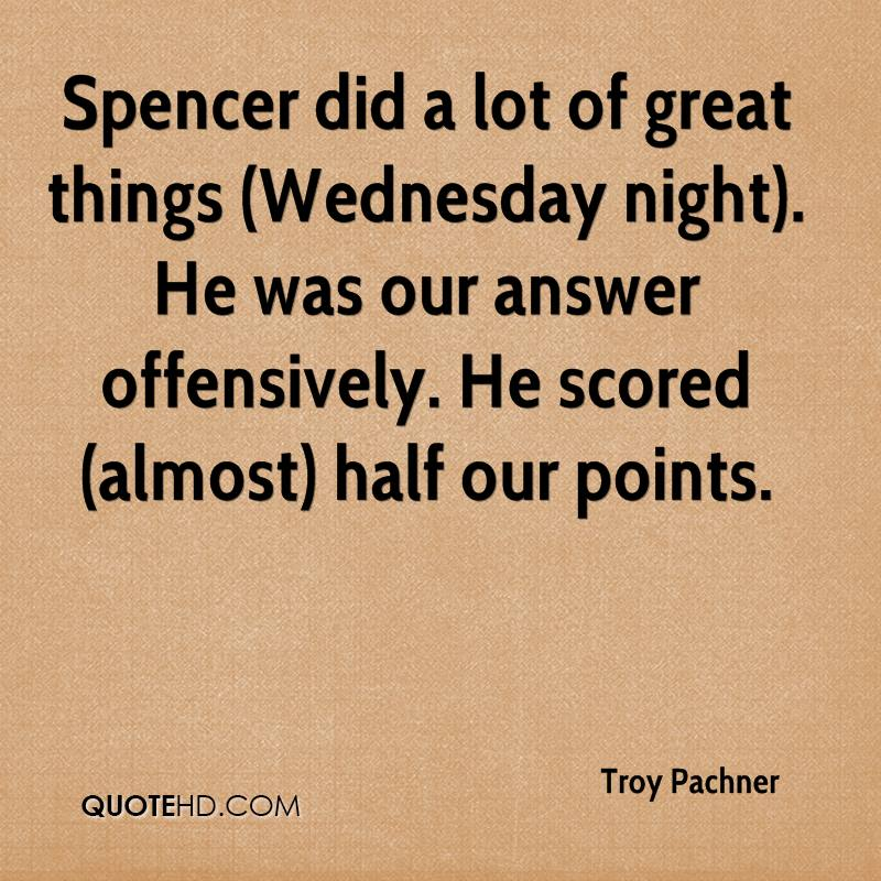 Spencer did a lot of great things (Wednesday night). He was our answer offensively. He scored (almost) half our points.