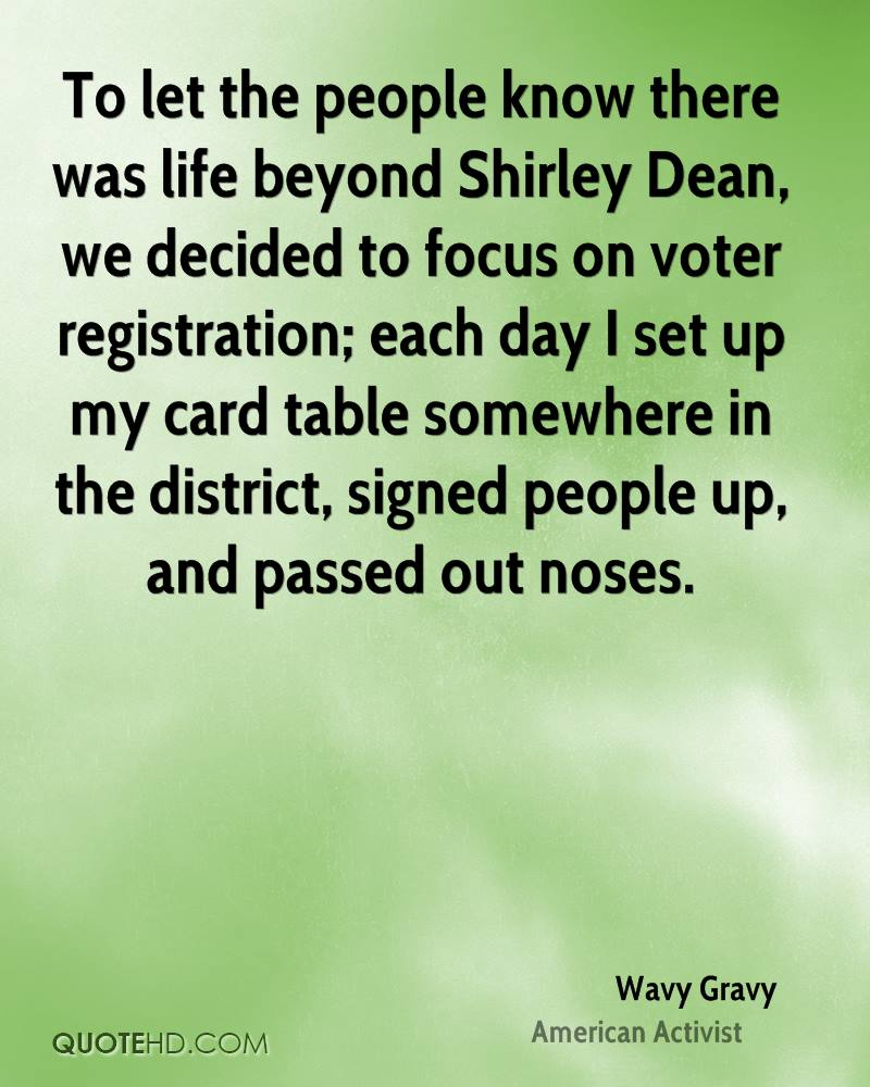 To let the people know there was life beyond Shirley Dean, we decided to focus on voter registration; each day I set up my card table somewhere in the district, signed people up, and passed out noses.