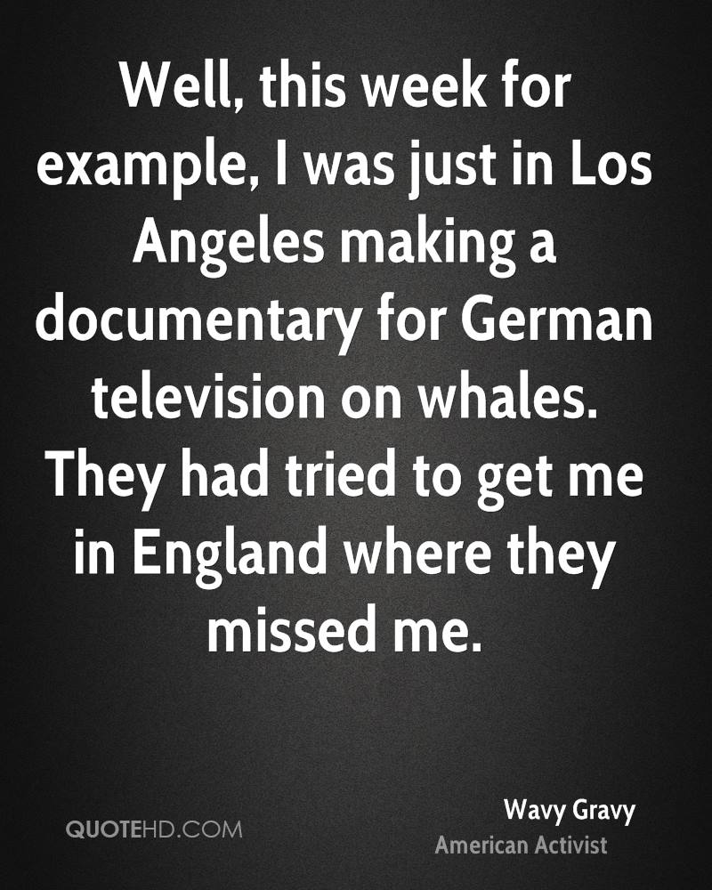 Well, this week for example, I was just in Los Angeles making a documentary for German television on whales. They had tried to get me in England where they missed me.
