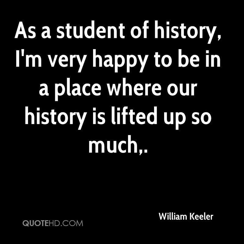 As a student of history, I'm very happy to be in a place where our history is lifted up so much.