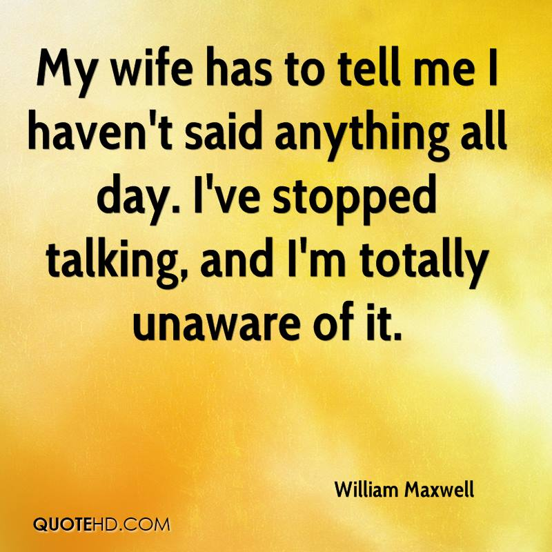 My wife has to tell me I haven't said anything all day. I've stopped talking, and I'm totally unaware of it.