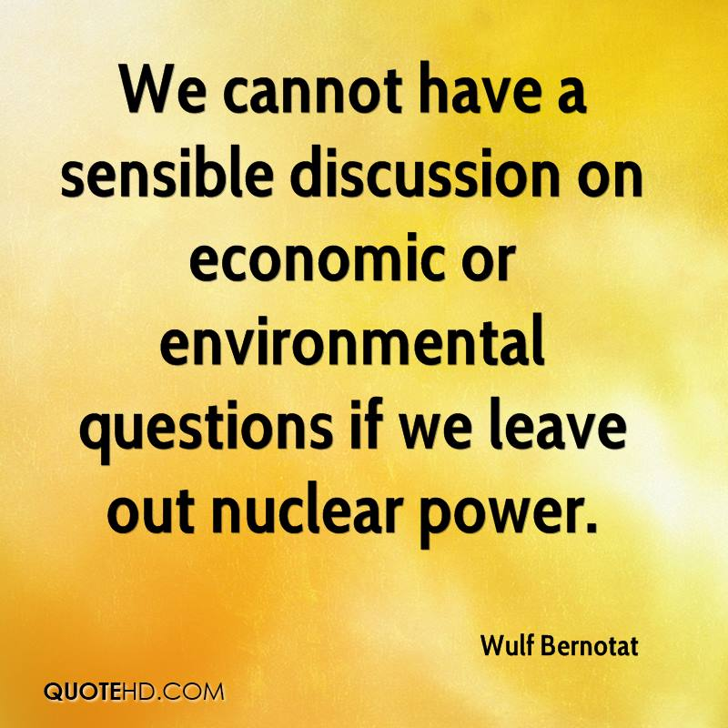 We cannot have a sensible discussion on economic or environmental questions if we leave out nuclear power.