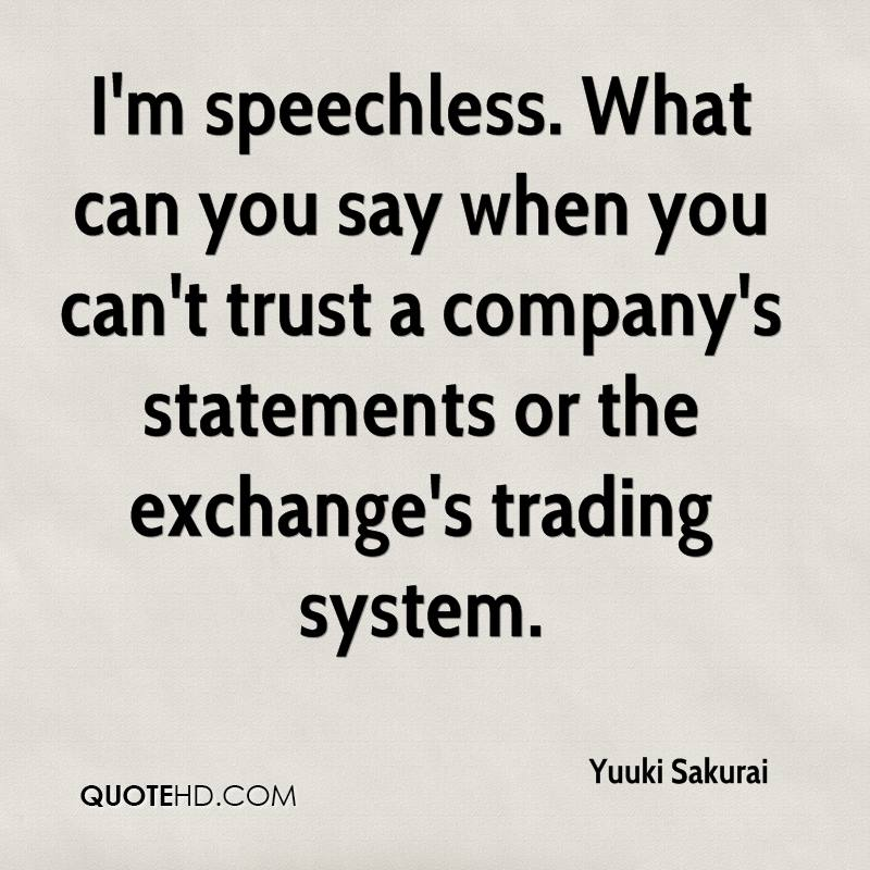 I'm speechless. What can you say when you can't trust a company's statements or the exchange's trading system.