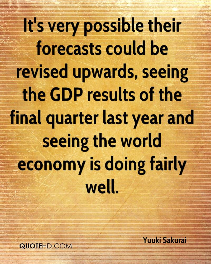 It's very possible their forecasts could be revised upwards, seeing the GDP results of the final quarter last year and seeing the world economy is doing fairly well.