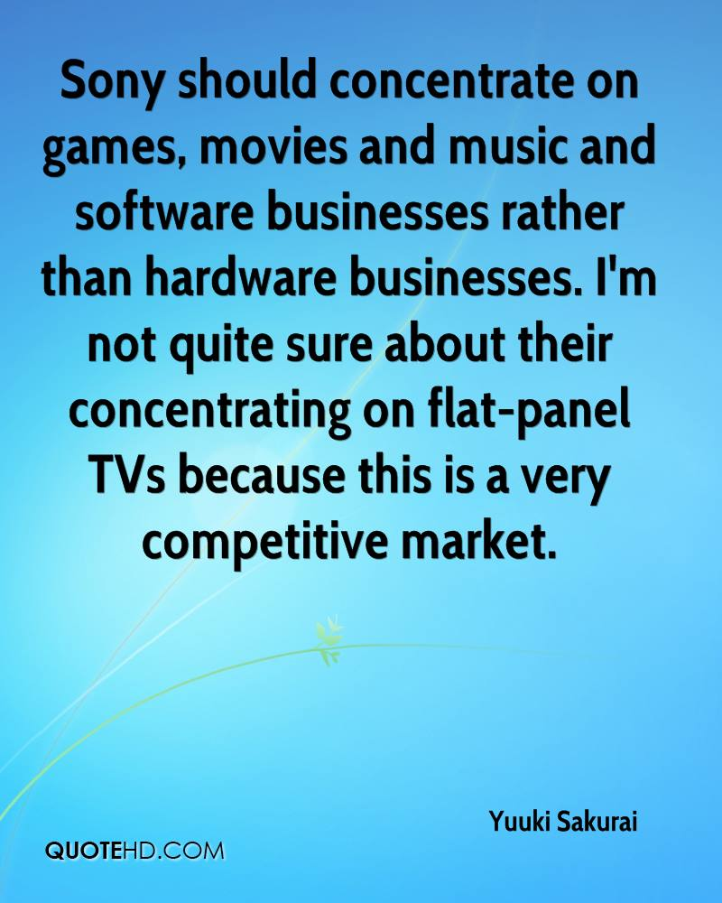 Sony should concentrate on games, movies and music and software businesses rather than hardware businesses. I'm not quite sure about their concentrating on flat-panel TVs because this is a very competitive market.