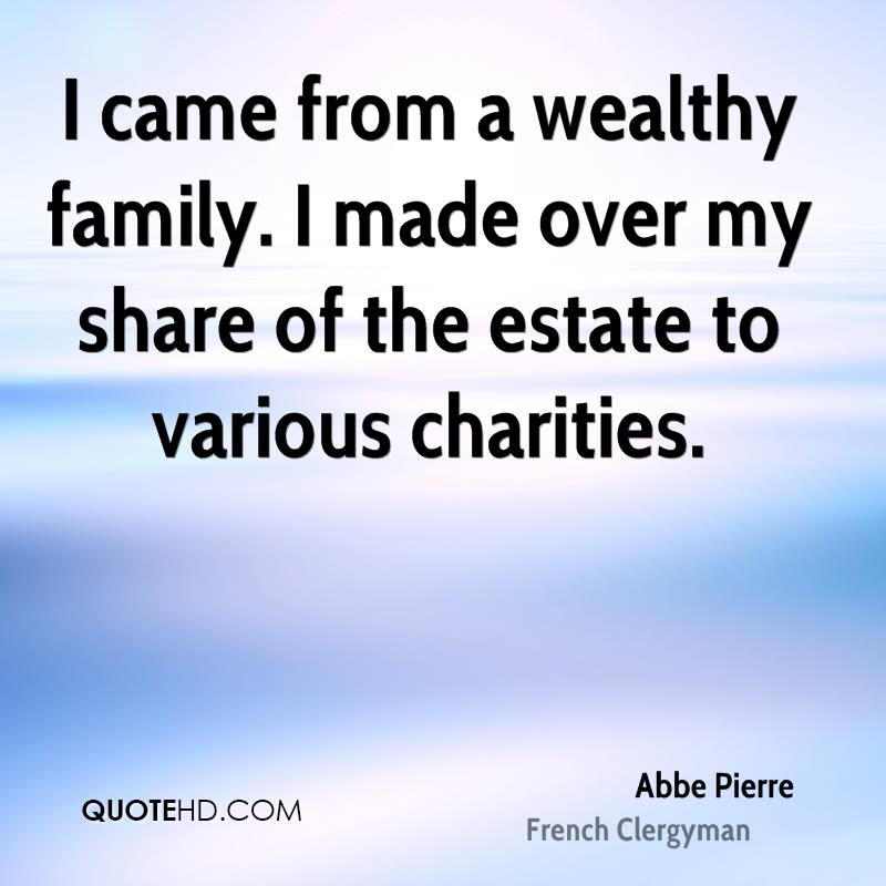 I came from a wealthy family. I made over my share of the estate to various charities.