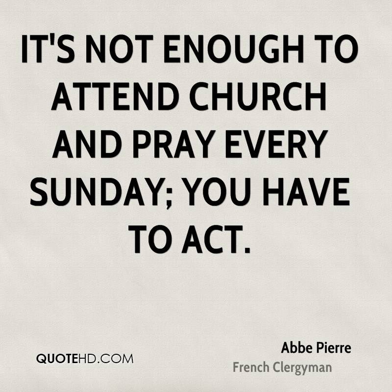It's not enough to attend church and pray every Sunday; you have to act.