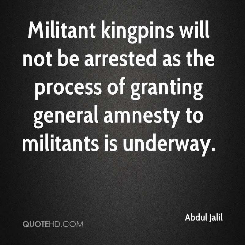 Militant kingpins will not be arrested as the process of granting general amnesty to militants is underway.