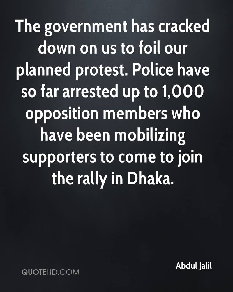 The government has cracked down on us to foil our planned protest. Police have so far arrested up to 1,000 opposition members who have been mobilizing supporters to come to join the rally in Dhaka.