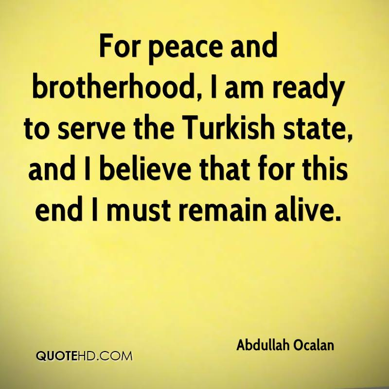 For peace and brotherhood, I am ready to serve the Turkish state, and I believe that for this end I must remain alive.