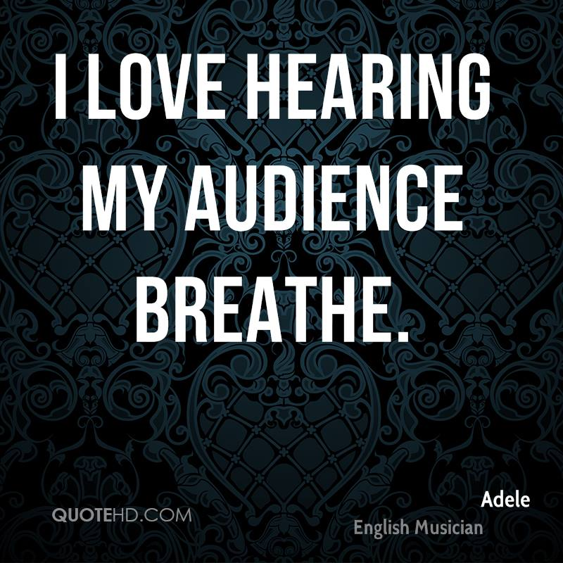 I love hearing my audience breathe.