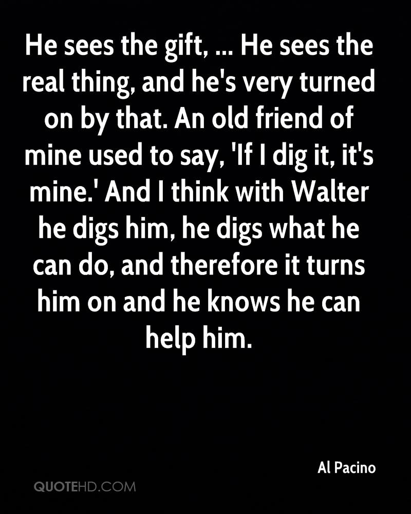 He sees the gift, ... He sees the real thing, and he's very turned on by that. An old friend of mine used to say, 'If I dig it, it's mine.' And I think with Walter he digs him, he digs what he can do, and therefore it turns him on and he knows he can help him.