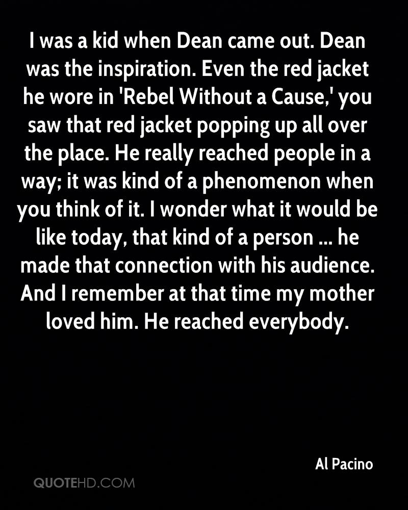 I was a kid when Dean came out. Dean was the inspiration. Even the red jacket he wore in 'Rebel Without a Cause,' you saw that red jacket popping up all over the place. He really reached people in a way; it was kind of a phenomenon when you think of it. I wonder what it would be like today, that kind of a person ... he made that connection with his audience. And I remember at that time my mother loved him. He reached everybody.