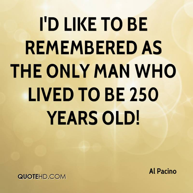 I'd like to be remembered as the only man who lived to be 250 years old!