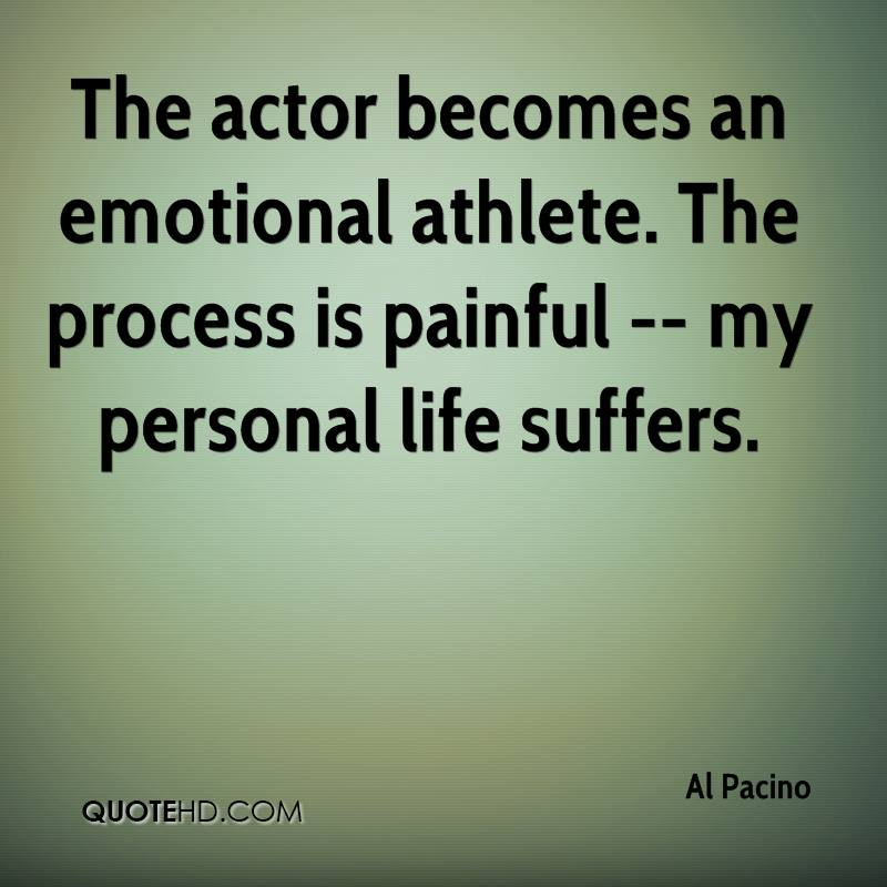 The actor becomes an emotional athlete. The process is painful -- my personal life suffers.
