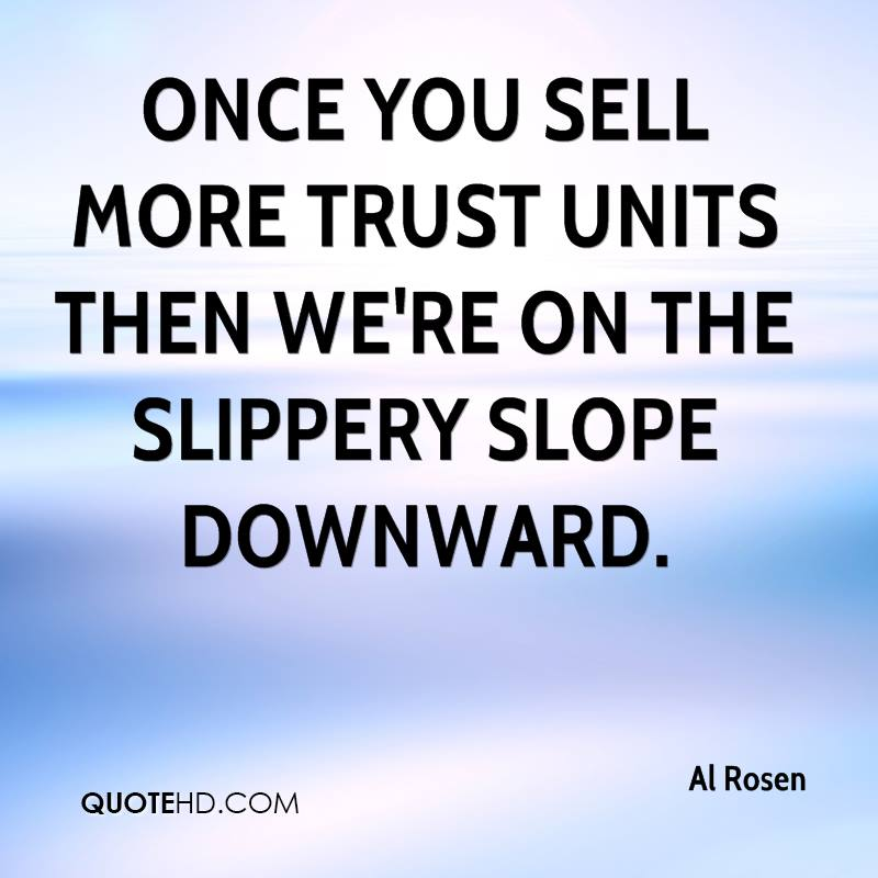 once you sell more trust units then we're on the slippery slope downward.