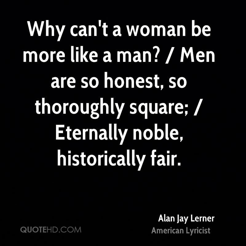 Why can't a woman be more like a man? / Men are so honest, so thoroughly square; / Eternally noble, historically fair.