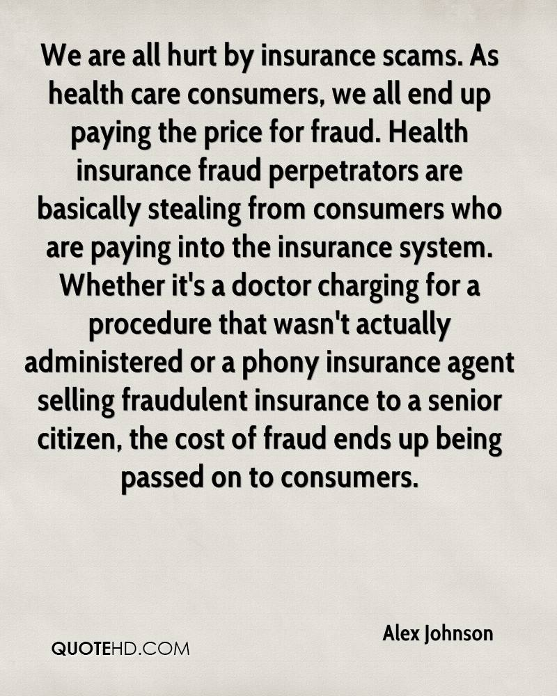 We are all hurt by insurance scams. As health care consumers, we all end up paying the price for fraud. Health insurance fraud perpetrators are basically stealing from consumers who are paying into the insurance system. Whether it's a doctor charging for a procedure that wasn't actually administered or a phony insurance agent selling fraudulent insurance to a senior citizen, the cost of fraud ends up being passed on to consumers.