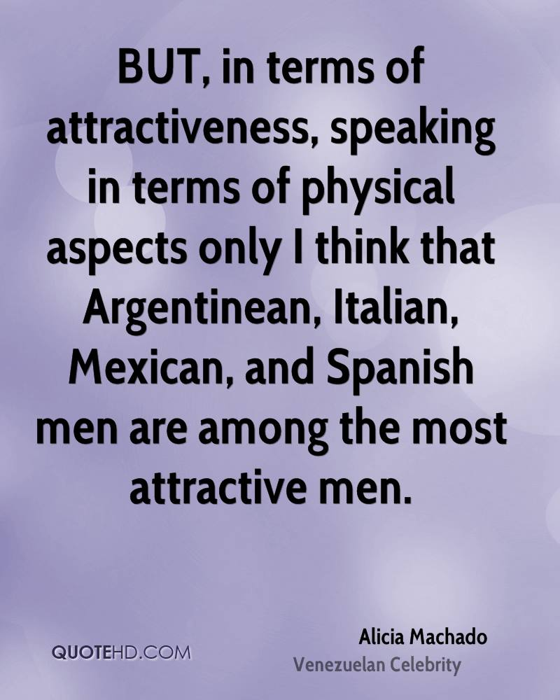 BUT, in terms of attractiveness, speaking in terms of physical aspects only I think that Argentinean, Italian, Mexican, and Spanish men are among the most attractive men.