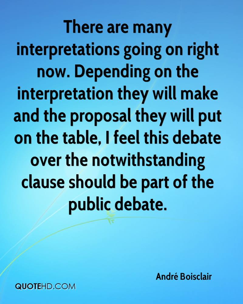 There are many interpretations going on right now. Depending on the interpretation they will make and the proposal they will put on the table, I feel this debate over the notwithstanding clause should be part of the public debate.