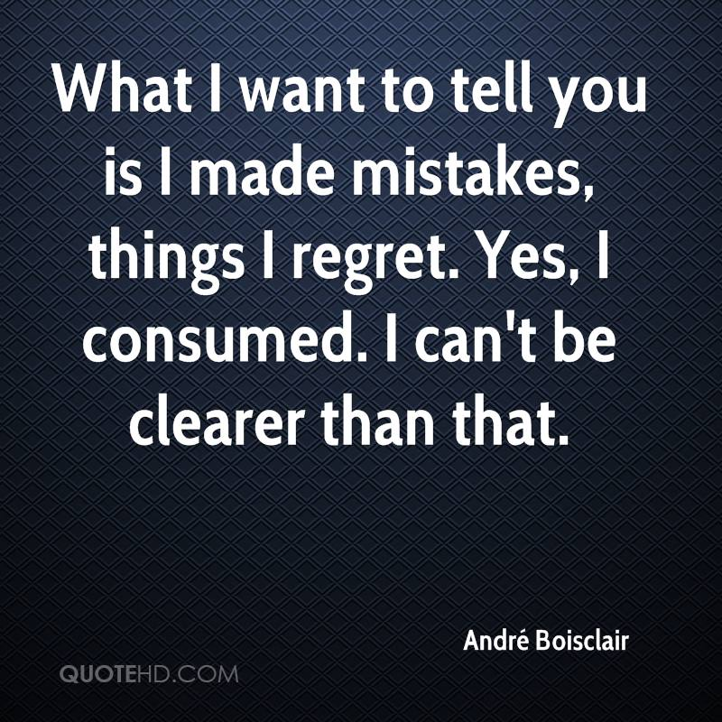 What I want to tell you is I made mistakes, things I regret. Yes, I consumed. I can't be clearer than that.