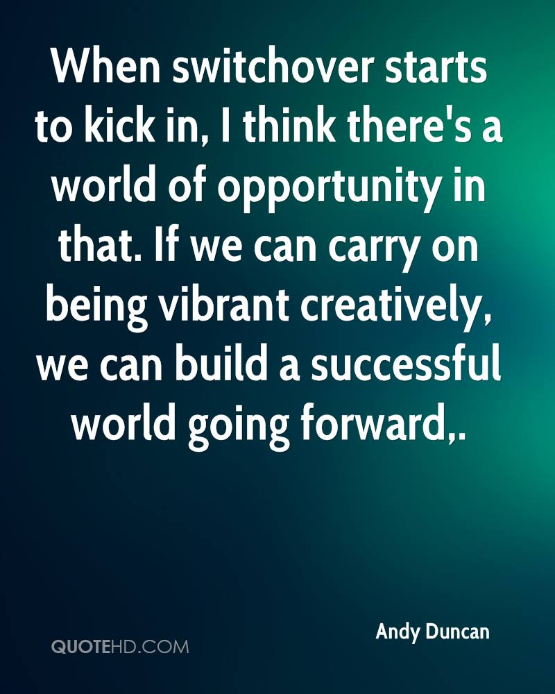 When switchover starts to kick in, I think there's a world of opportunity in that. If we can carry on being vibrant creatively, we can build a successful world going forward.