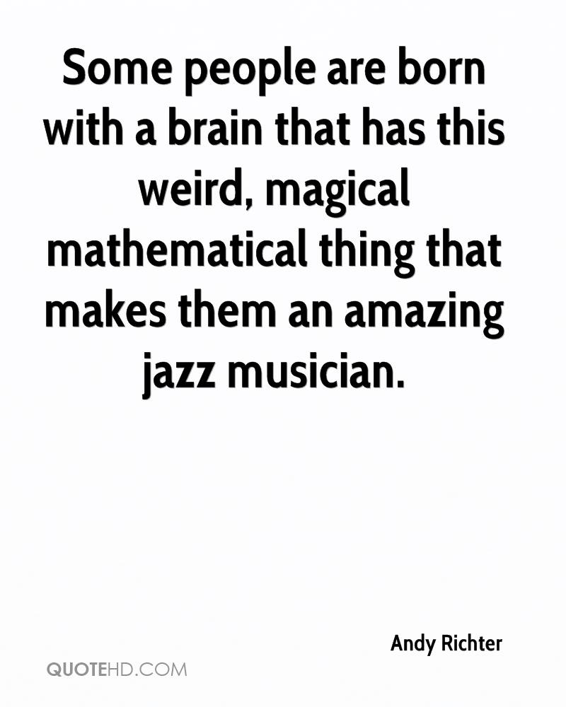 Some people are born with a brain that has this weird, magical mathematical thing that makes them an amazing jazz musician.
