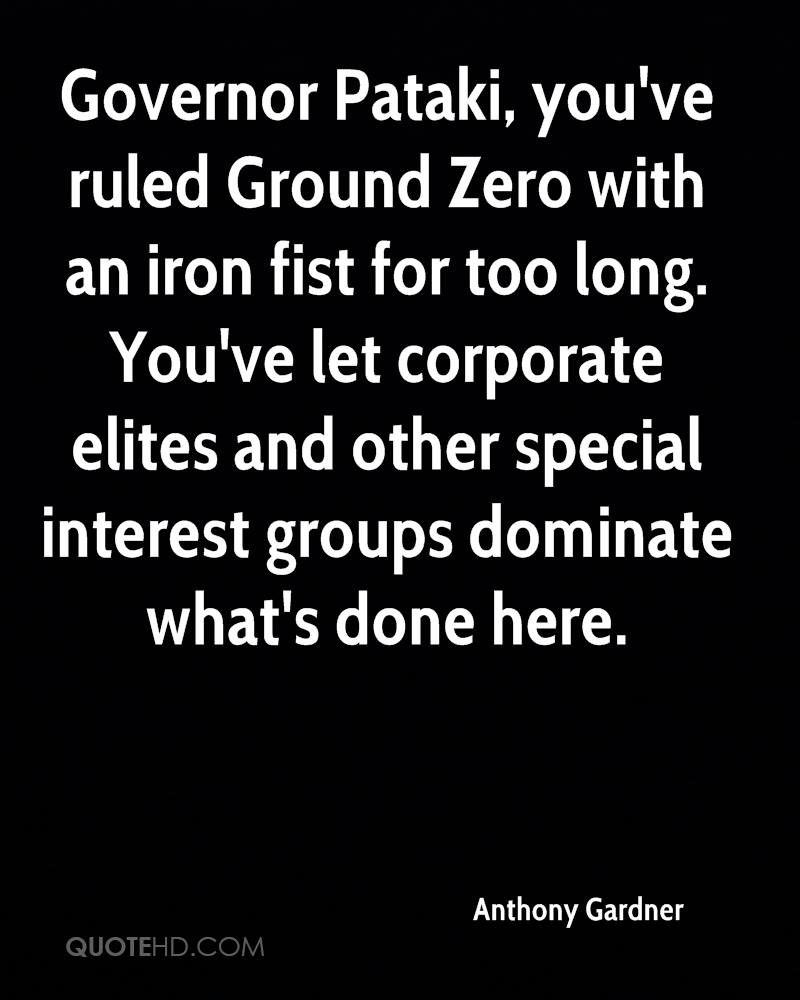Governor Pataki, you've ruled Ground Zero with an iron fist for too long. You've let corporate elites and other special interest groups dominate what's done here.