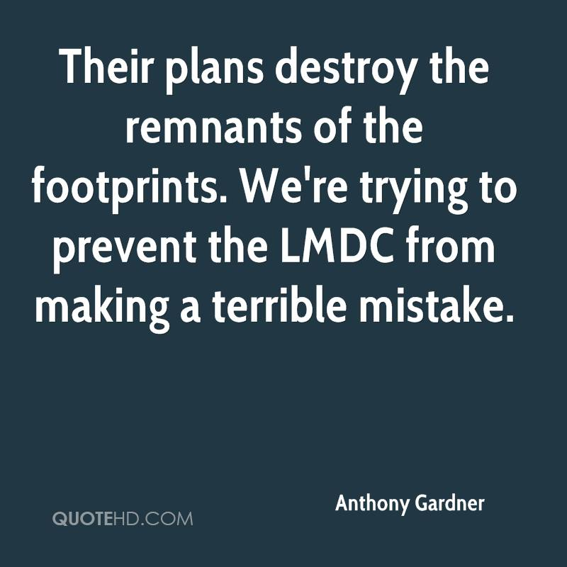 Their plans destroy the remnants of the footprints. We're trying to prevent the LMDC from making a terrible mistake.