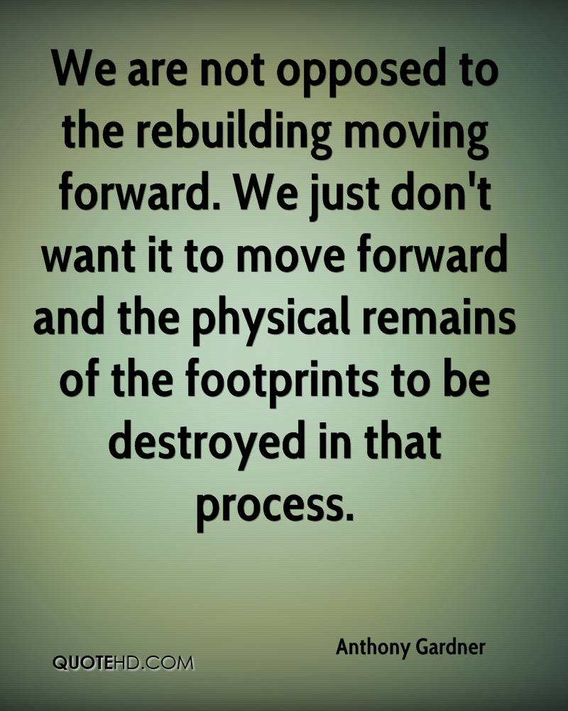 We are not opposed to the rebuilding moving forward. We just don't want it to move forward and the physical remains of the footprints to be destroyed in that process.