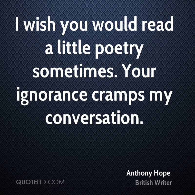 I wish you would read a little poetry sometimes. Your ignorance cramps my conversation.