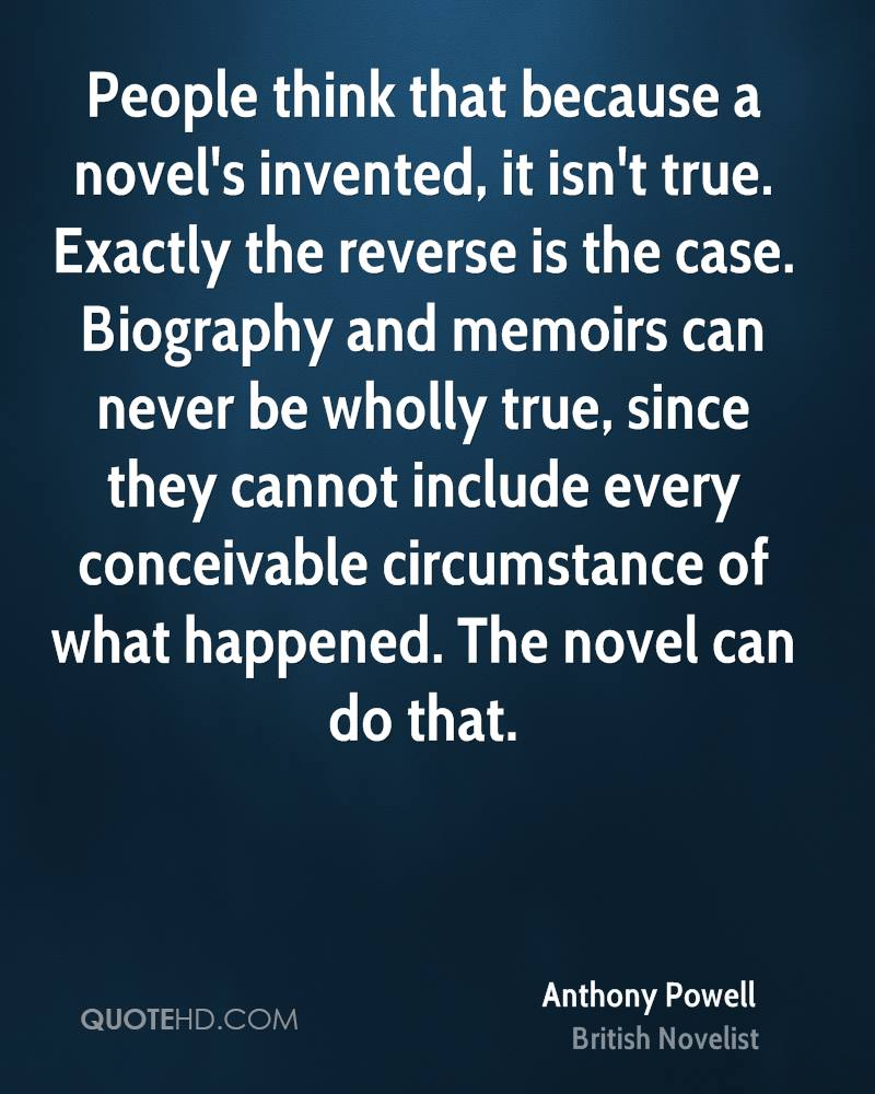 People think that because a novel's invented, it isn't true. Exactly the reverse is the case. Biography and memoirs can never be wholly true, since they cannot include every conceivable circumstance of what happened. The novel can do that.