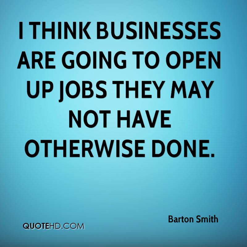 I think businesses are going to open up jobs they may not have otherwise done.