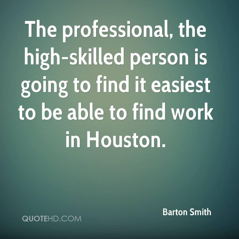 The professional, the high-skilled person is going to find it easiest to be able to find work in Houston.