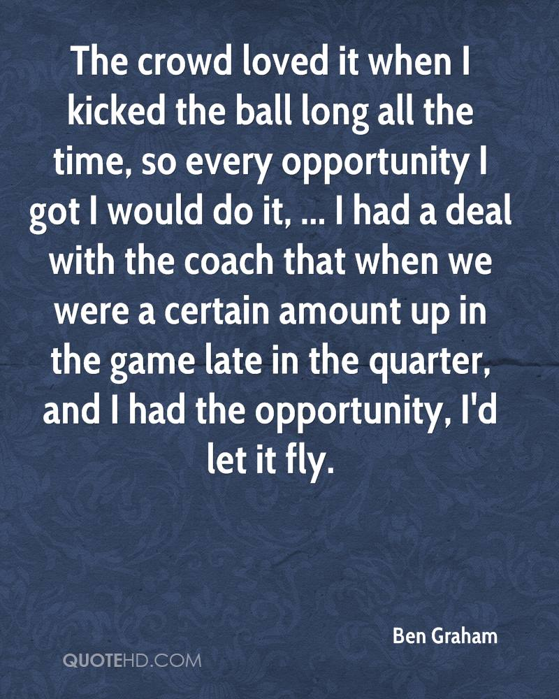 The crowd loved it when I kicked the ball long all the time, so every opportunity I got I would do it, ... I had a deal with the coach that when we were a certain amount up in the game late in the quarter, and I had the opportunity, I'd let it fly.