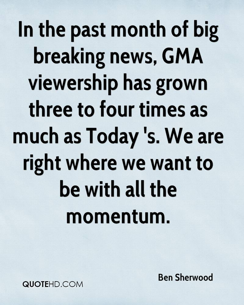 In the past month of big breaking news, GMA viewership has grown three to four times as much as Today 's. We are right where we want to be with all the momentum.
